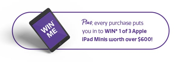 Plus, every purchase puts you in to WIN* 1 of 3 Apple iPad Minis worth over $600!